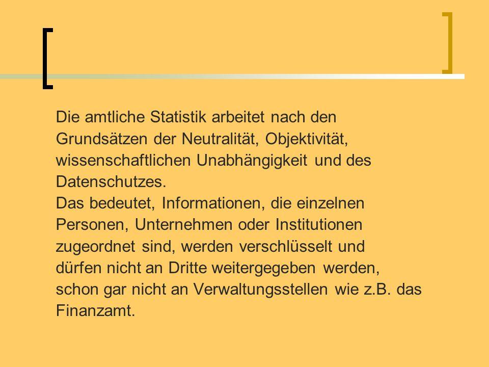 Die amtliche Statistik arbeitet nach den Grundsätzen der Neutralität, Objektivität, wissenschaftlichen Unabhängigkeit und des Datenschutzes. Das bedeu