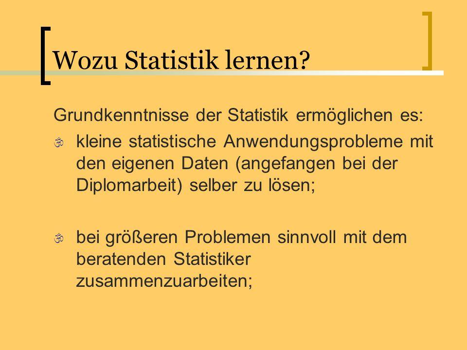 Wozu Statistik lernen? Grundkenntnisse der Statistik ermöglichen es: kleine statistische Anwendungsprobleme mit den eigenen Daten (angefangen bei der
