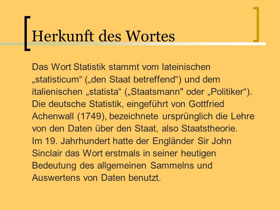 Herkunft des Wortes Das Wort Statistik stammt vom lateinischen statisticum (den Staat betreffend) und dem italienischen statista (Staatsmann
