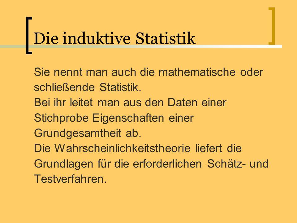 Die induktive Statistik Sie nennt man auch die mathematische oder schließende Statistik. Bei ihr leitet man aus den Daten einer Stichprobe Eigenschaft