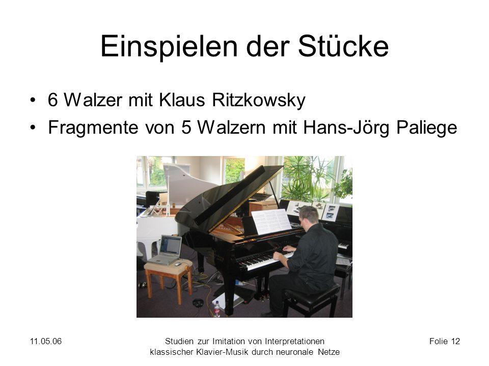 11.05.06Studien zur Imitation von Interpretationen klassischer Klavier-Musik durch neuronale Netze Folie 12 Einspielen der Stücke 6 Walzer mit Klaus Ritzkowsky Fragmente von 5 Walzern mit Hans-Jörg Paliege