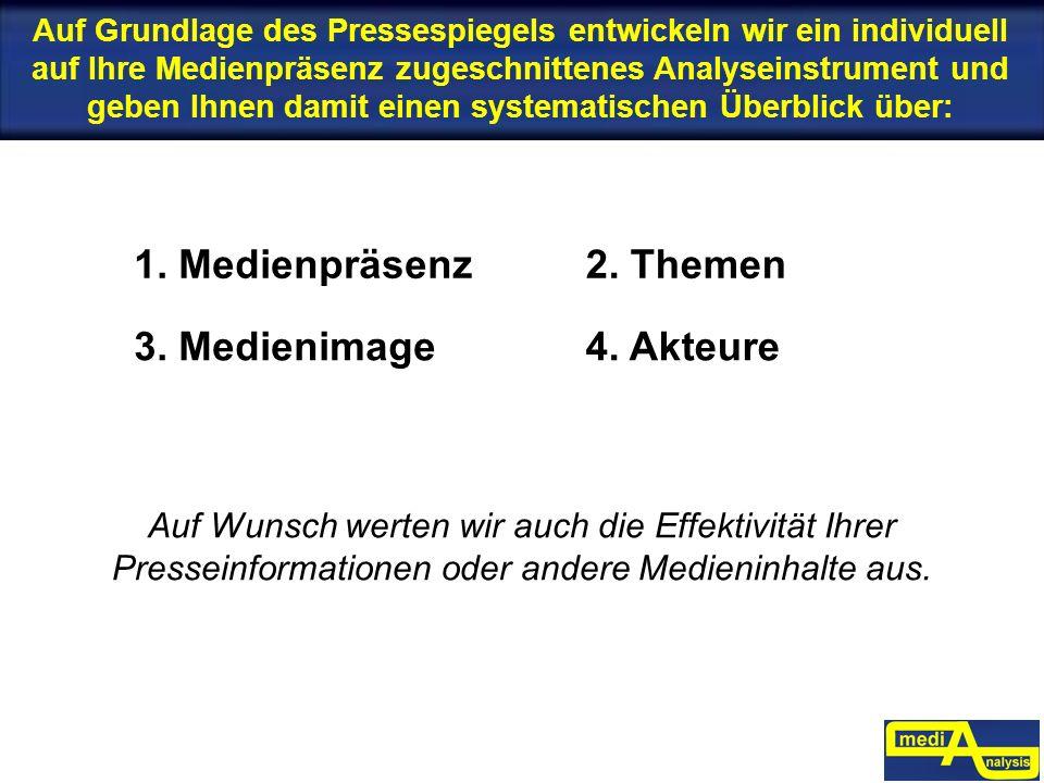 1. Medienpräsenz2. Themen 3. Medienimage4. Akteure Auf Wunsch werten wir auch die Effektivität Ihrer Presseinformationen oder andere Medieninhalte aus