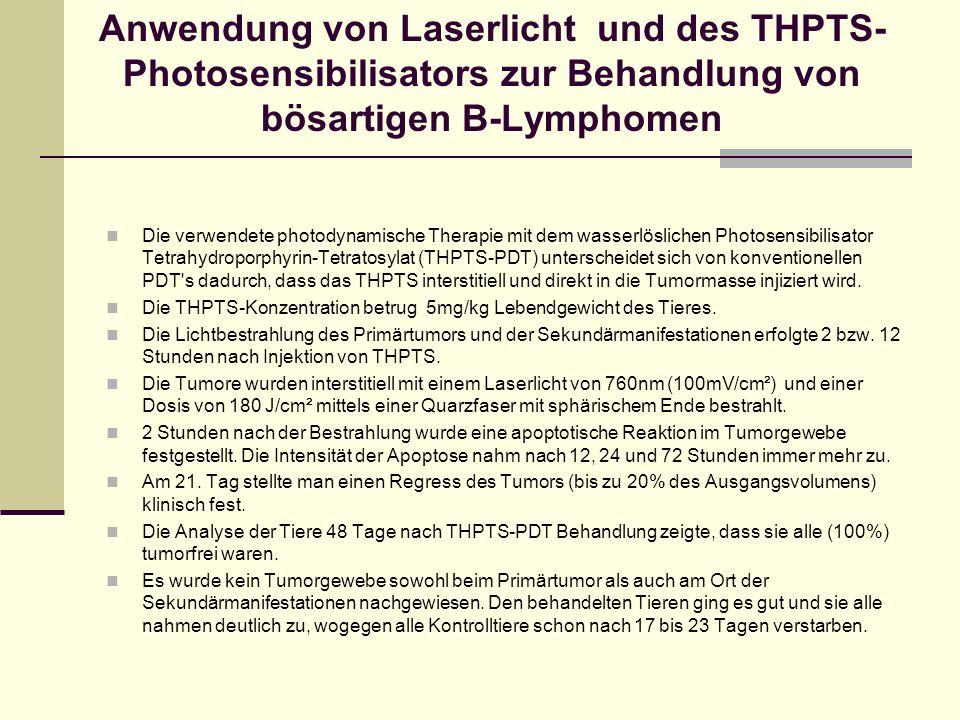 Anwendung von Laserlicht und des THPTS- Photosensibilisators zur Behandlung von bösartigen B-Lymphomen Die verwendete photodynamische Therapie mit dem wasserlöslichen Photosensibilisator Tetrahydroporphyrin-Tetratosylat (THPTS-PDT) unterscheidet sich von konventionellen PDT s dadurch, dass das THPTS interstitiell und direkt in die Tumormasse injiziert wird.