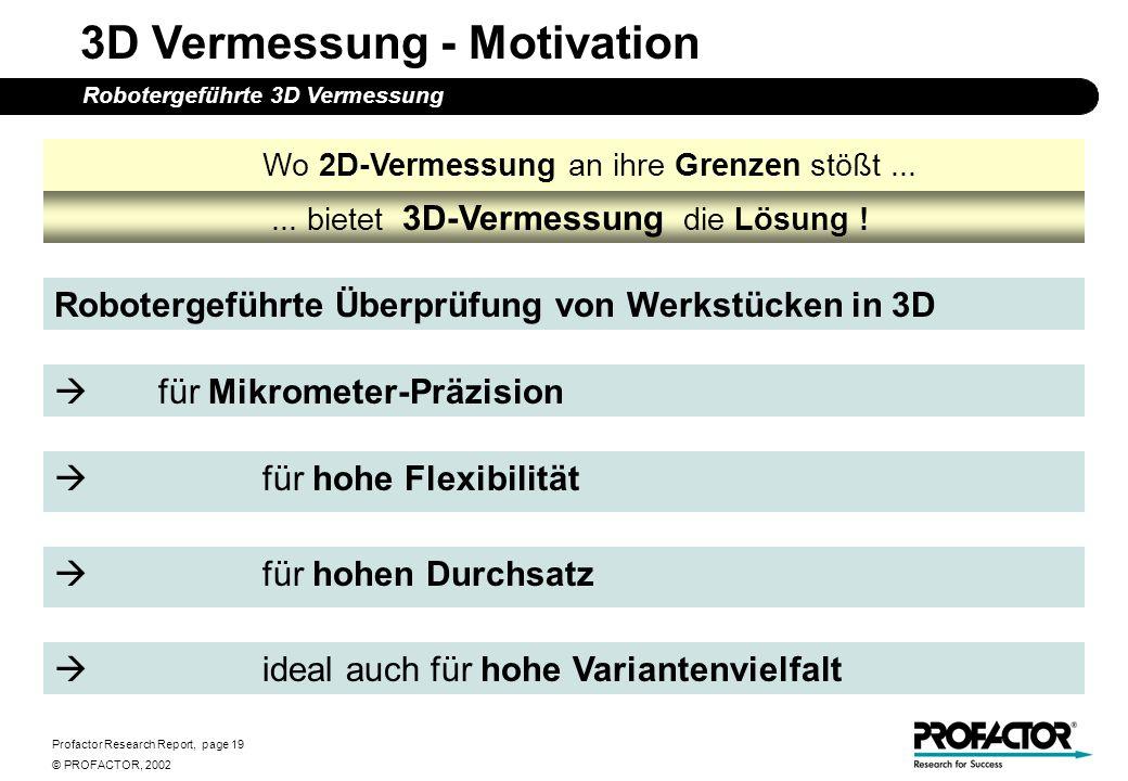 Profactor Research Report, page 19 © PROFACTOR, 2002 3D Vermessung - Motivation Robotergeführte 3D Vermessung Robotergeführte Überprüfung von Werkstüc
