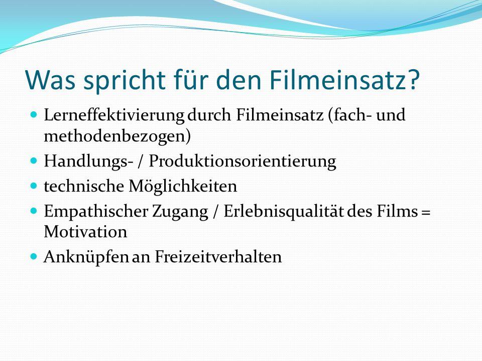 Was spricht für den Filmeinsatz? Lerneffektivierung durch Filmeinsatz (fach- und methodenbezogen) Handlungs- / Produktionsorientierung technische Mögl