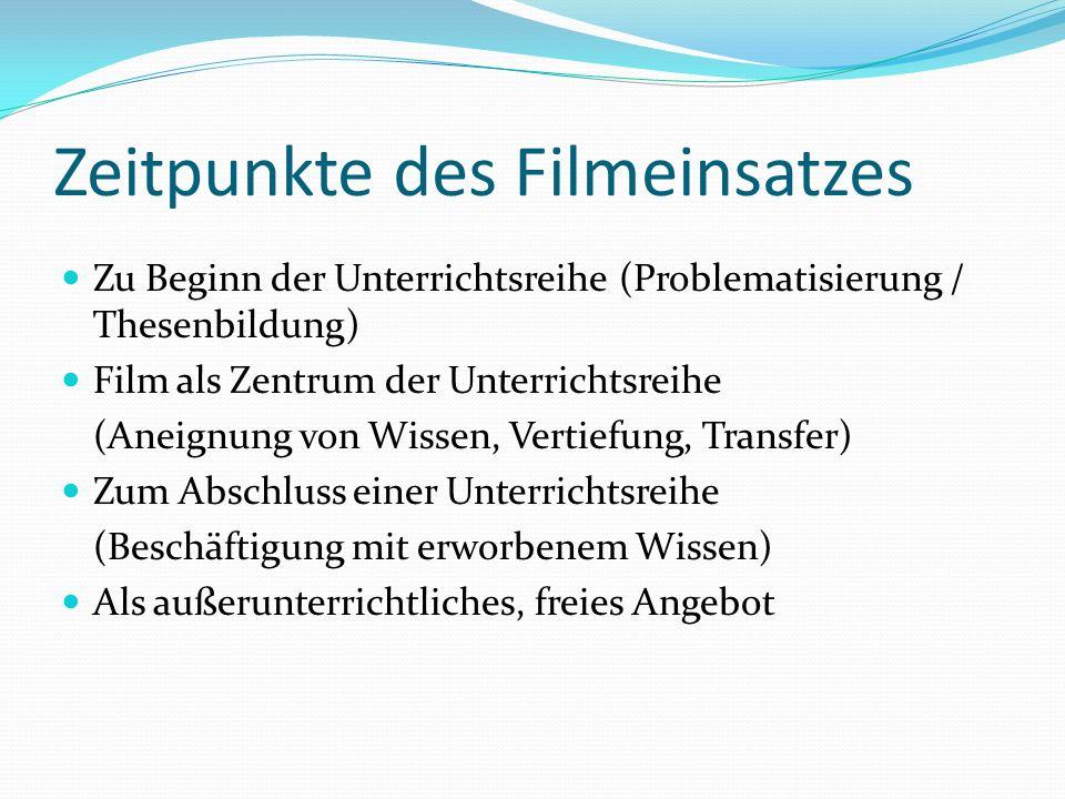 Zeitpunkte des Filmeinsatzes Zu Beginn der Unterrichtsreihe (Problematisierung / Thesenbildung) Film als Zentrum der Unterrichtsreihe (Aneignung von W