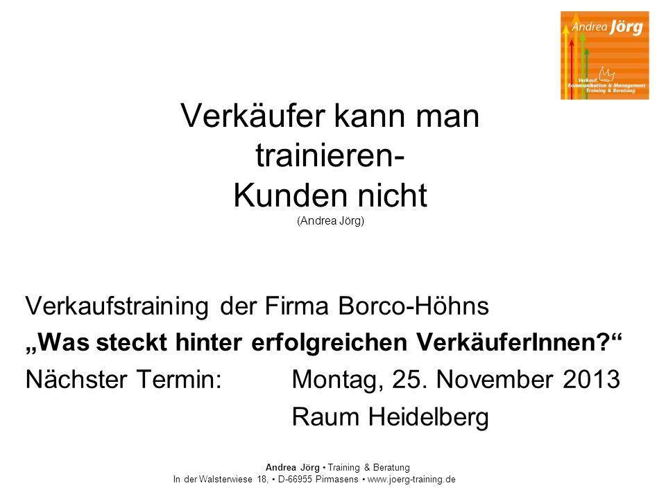 Andrea Jörg Training & Beratung In der Walsterwiese 18, D-66955 Pirmasens www.joerg-training.de Verkäufer kann man trainieren- Kunden nicht (Andrea Jö