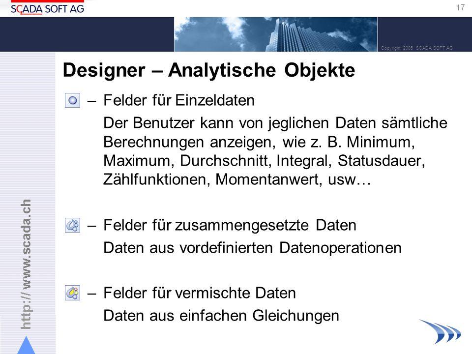 http:// www.scada.ch 17 Copyright 2005 SCADA SOFT AG Designer – Analytische Objekte –Felder für Einzeldaten Der Benutzer kann von jeglichen Daten sämtliche Berechnungen anzeigen, wie z.