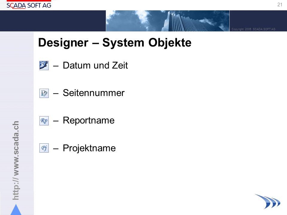 http:// www.scada.ch 21 Copyright 2005 SCADA SOFT AG Designer – System Objekte –Datum und Zeit –Seitennummer –Reportname –Projektname