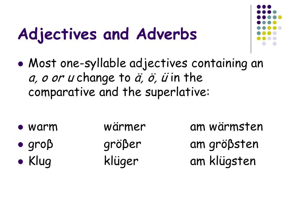 Adjectives and Adverbs Most one-syllable adjectives containing an a, o or u change to ä, ö, ü in the comparative and the superlative: warmwärmeram wärmsten groβgröβeram gröβsten Klugklügeram klügsten
