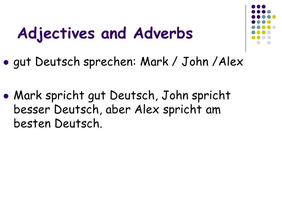 Adjectives and Adverbs gut Deutsch sprechen: Mark / John /Alex Mark spricht gut Deutsch, John spricht besser Deutsch, aber Alex spricht am besten Deutsch.