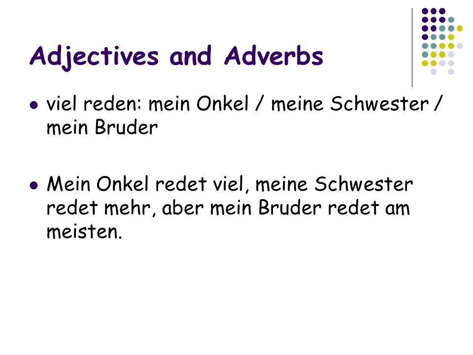 Adjectives and Adverbs viel reden: mein Onkel / meine Schwester / mein Bruder Mein Onkel redet viel, meine Schwester redet mehr, aber mein Bruder redet am meisten.
