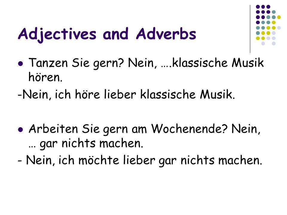 Adjectives and Adverbs Tanzen Sie gern.Nein, ….klassische Musik hören.