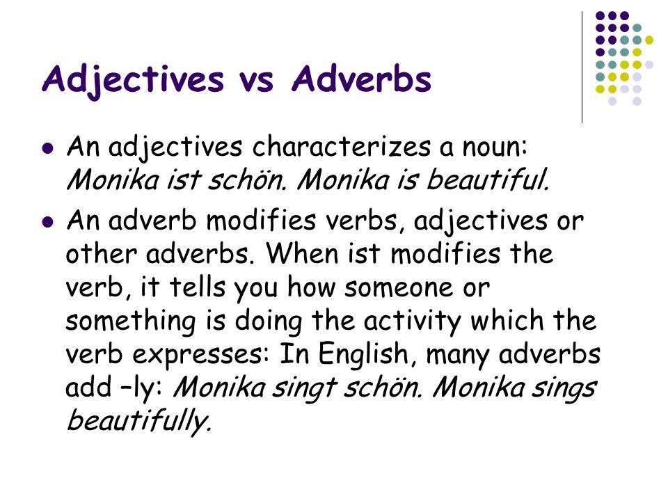 Adjectives vs Adverbs An adjectives characterizes a noun: Monika ist schön.