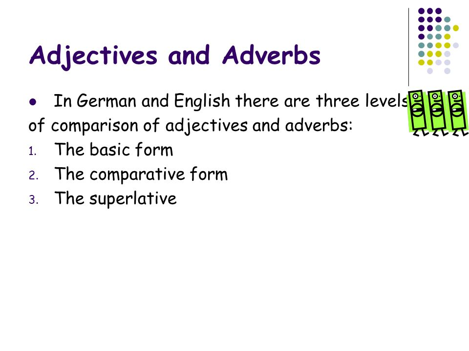 Adjectives and Adverbs In German and English there are three levels of comparison of adjectives and adverbs: 1.