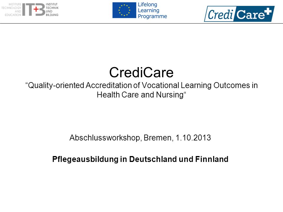 CrediCare Quality-oriented Accreditation of Vocational Learning Outcomes in Health Care and Nursing Abschlussworkshop, Bremen, 1.10.2013 Pflegeausbild