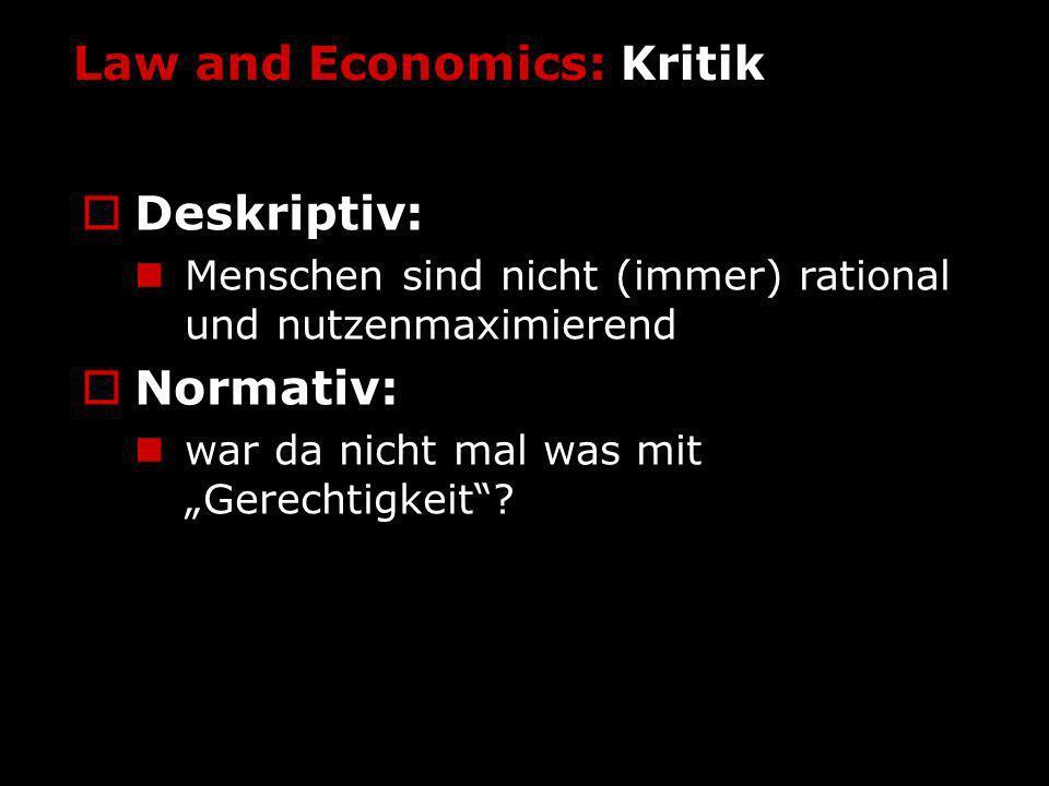 Law and Economics: Kritik Deskriptiv: Menschen sind nicht (immer) rational und nutzenmaximierend Normativ: war da nicht mal was mit Gerechtigkeit?