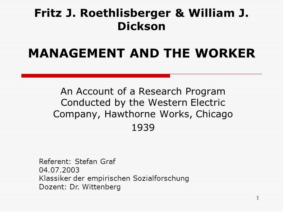 1 Fritz J. Roethlisberger & William J. Dickson MANAGEMENT AND THE WORKER An Account of a Research Program Conducted by the Western Electric Company, H