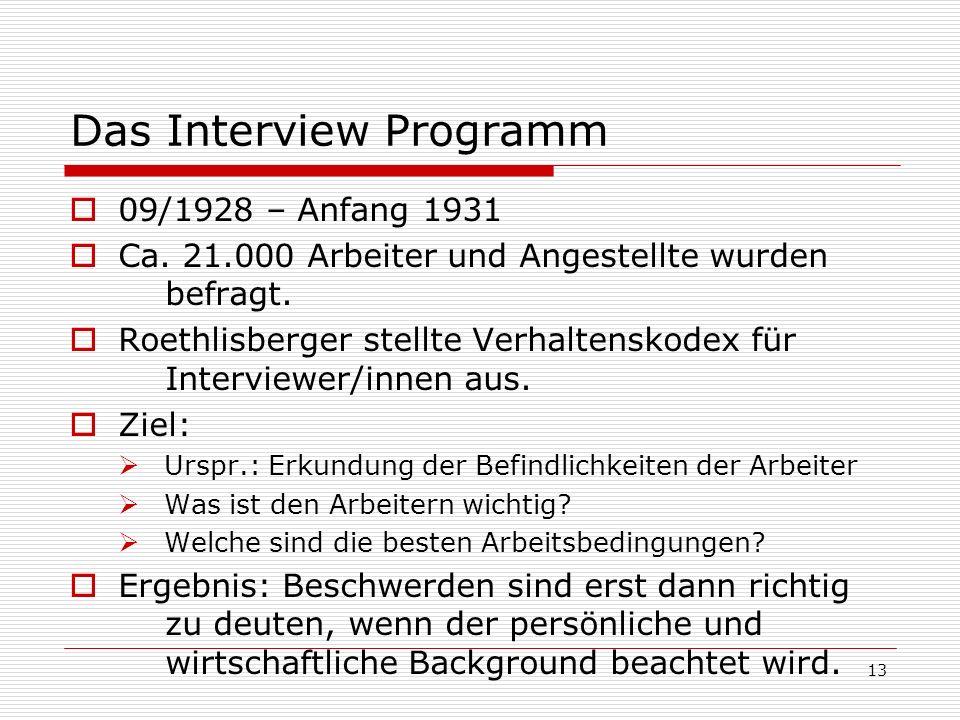 13 Das Interview Programm 09/1928 – Anfang 1931 Ca. 21.000 Arbeiter und Angestellte wurden befragt. Roethlisberger stellte Verhaltenskodex für Intervi
