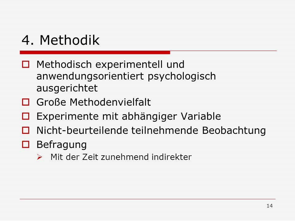 14 4. Methodik Methodisch experimentell und anwendungsorientiert psychologisch ausgerichtet Große Methodenvielfalt Experimente mit abhängiger Variable