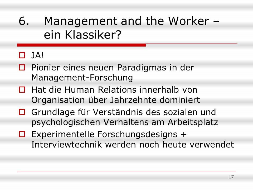 17 6.Management and the Worker – ein Klassiker? JA! Pionier eines neuen Paradigmas in der Management-Forschung Hat die Human Relations innerhalb von O