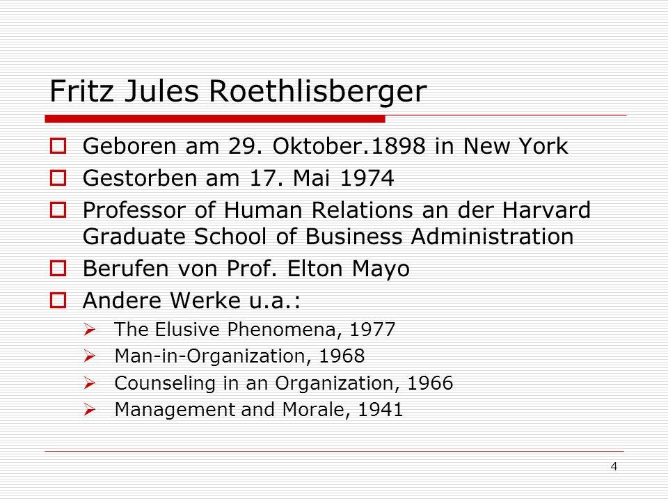 4 Fritz Jules Roethlisberger Geboren am 29. Oktober.1898 in New York Gestorben am 17. Mai 1974 Professor of Human Relations an der Harvard Graduate Sc
