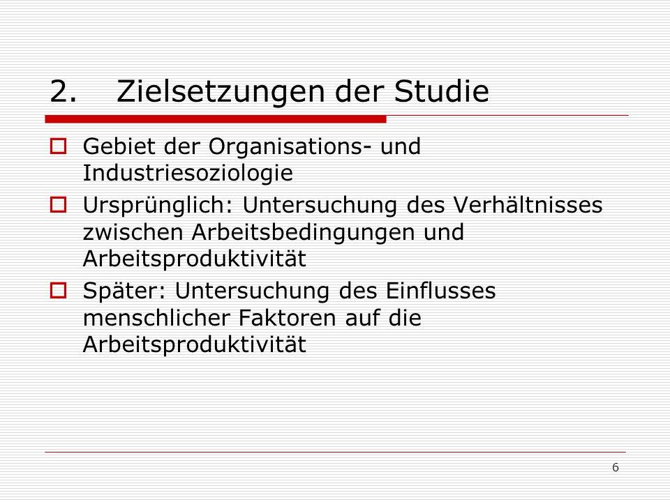 6 2.Zielsetzungen der Studie Gebiet der Organisations- und Industriesoziologie Ursprünglich: Untersuchung des Verhältnisses zwischen Arbeitsbedingunge