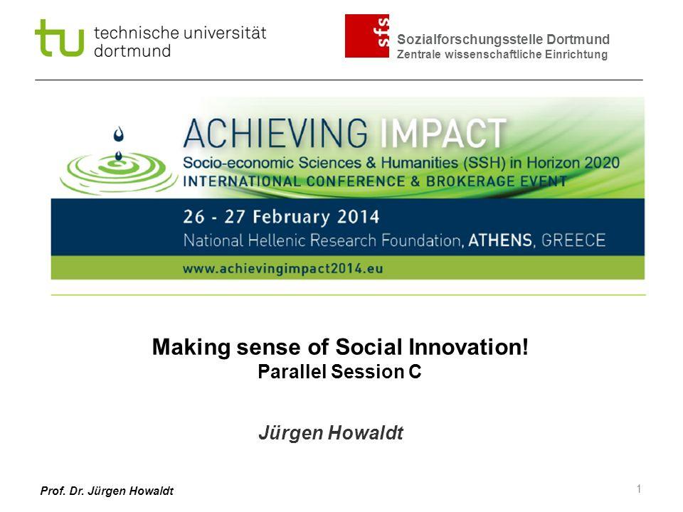 Sozialforschungsstelle Dortmund Zentrale wissenschaftliche Einrichtung Prof. Dr. Jürgen Howaldt Making sense of Social Innovation! Parallel Session C