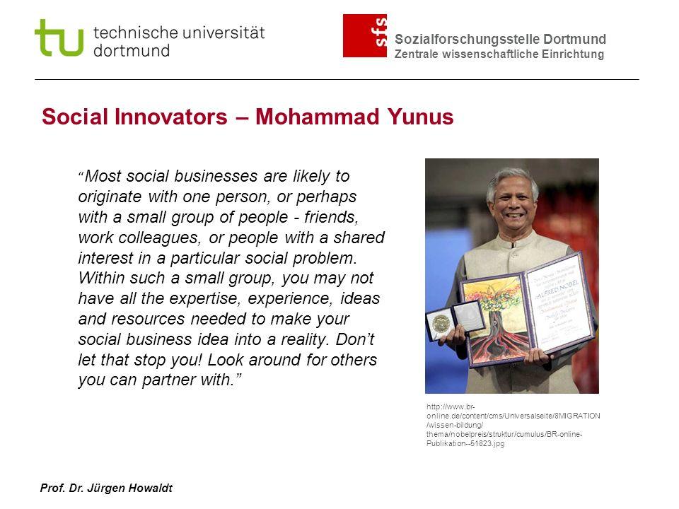 Sozialforschungsstelle Dortmund Zentrale wissenschaftliche Einrichtung Prof. Dr. Jürgen Howaldt Social Innovators – Mohammad Yunus Most social busines