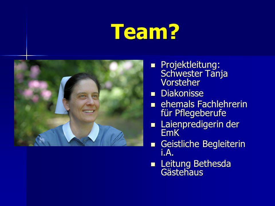Team? Projektleitung: Schwester Tanja Vorsteher Projektleitung: Schwester Tanja Vorsteher Diakonisse Diakonisse ehemals Fachlehrerin für Pflegeberufe