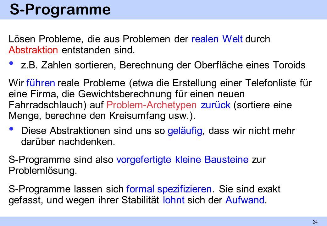 S-Programme Lösen Probleme, die aus Problemen der realen Welt durch Abstraktion entstanden sind. z.B. Zahlen sortieren, Berechnung der Oberfläche eine