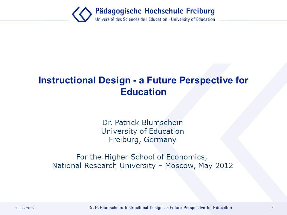 13.05.20121 Dr. P. Blumschein: Instructional Design - a Future Perspective for Education Instructional Design - a Future Perspective for Education Dr.