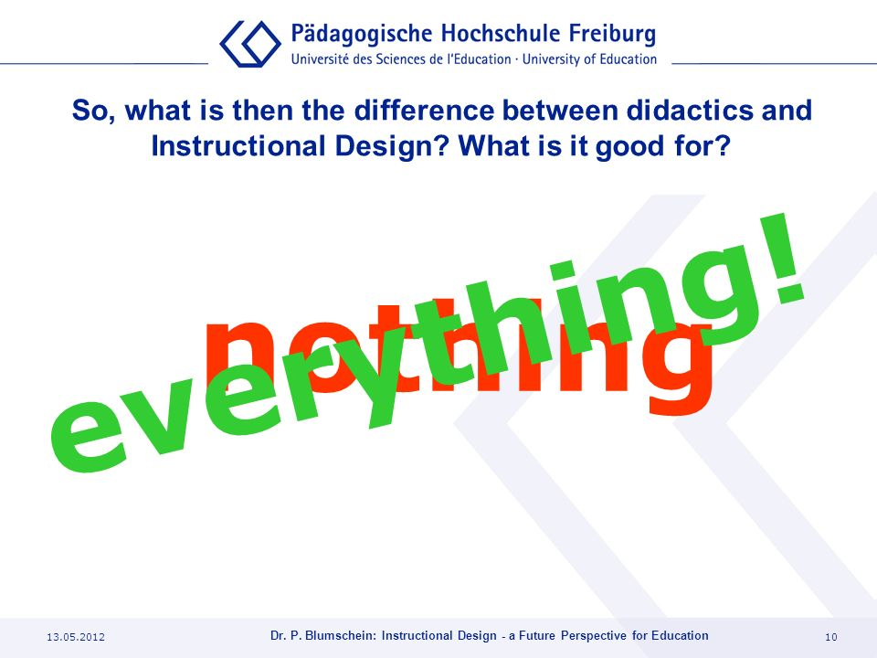 13.05.201210 Dr. P. Blumschein: Instructional Design - a Future Perspective for Education So, what is then the difference between didactics and Instru