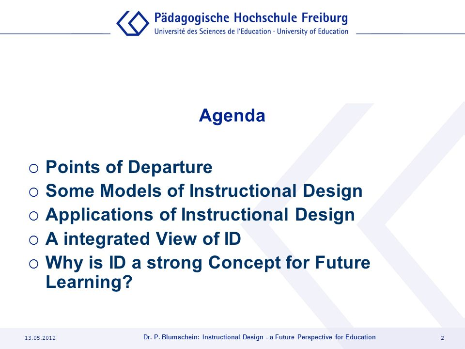 13.05.20122 Dr. P. Blumschein: Instructional Design - a Future Perspective for Education Agenda Points of Departure Some Models of Instructional Desig