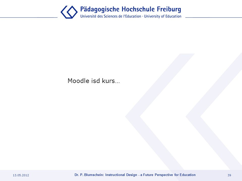 13.05.201239 Dr. P. Blumschein: Instructional Design - a Future Perspective for Education Moodle isd kurs…
