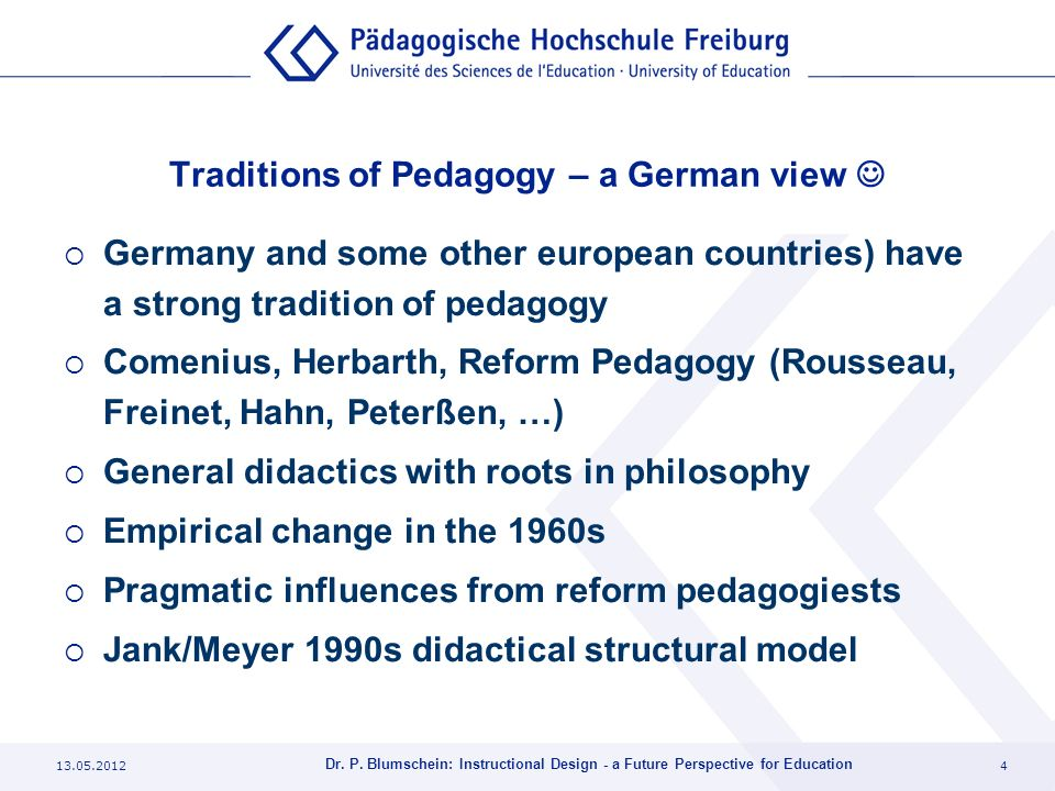 13.05.20124 Dr. P. Blumschein: Instructional Design - a Future Perspective for Education Traditions of Pedagogy – a German view Germany and some other