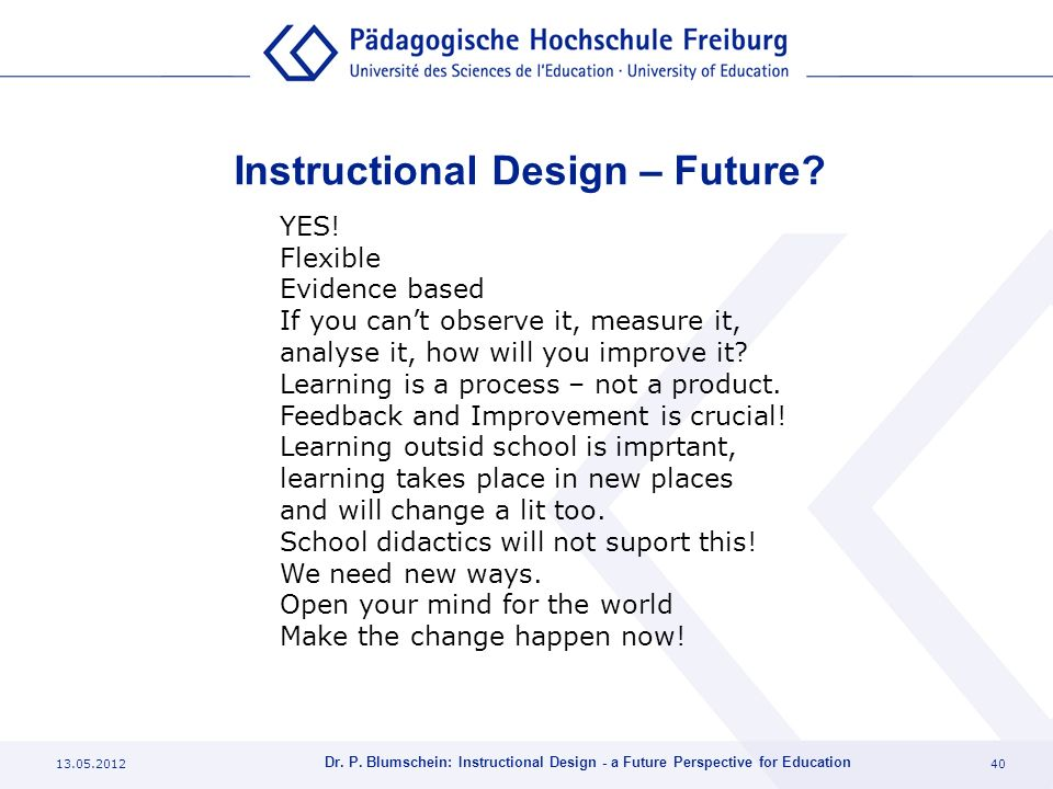 13.05.201240 Dr. P. Blumschein: Instructional Design - a Future Perspective for Education Instructional Design – Future? YES! Flexible Evidence based