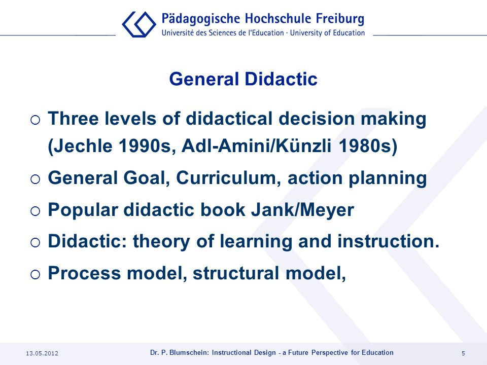 13.05.20125 Dr. P. Blumschein: Instructional Design - a Future Perspective for Education General Didactic Three levels of didactical decision making (