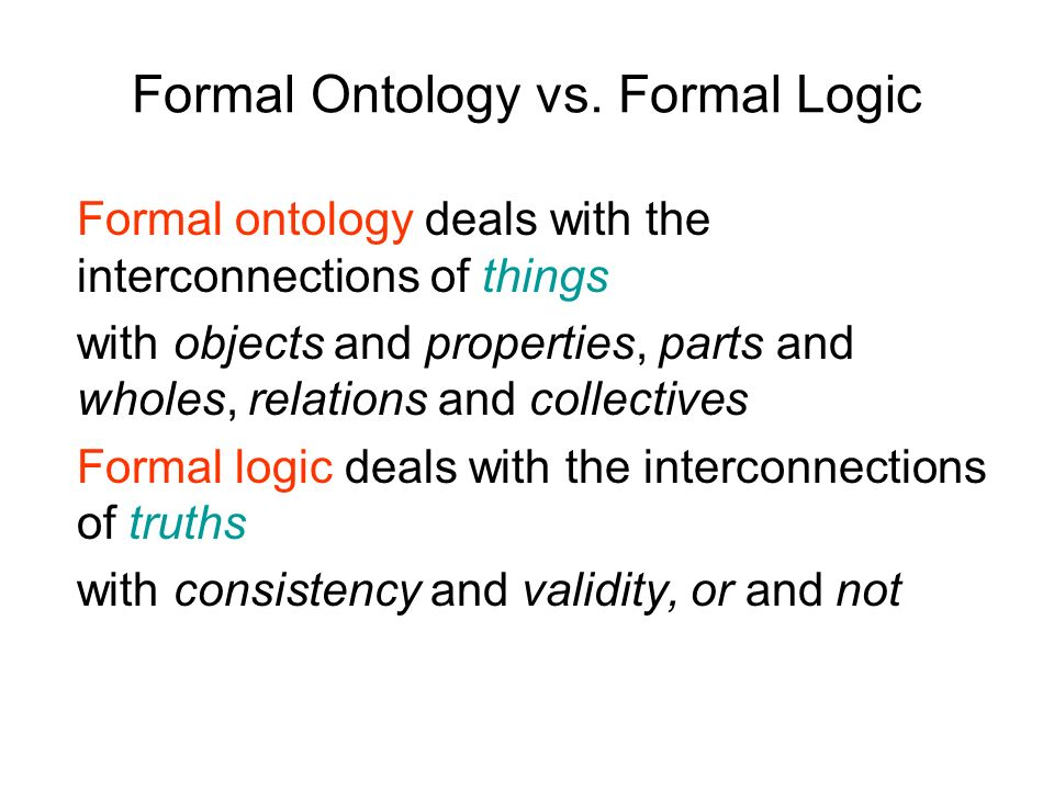 Formal Ontology vs. Formal Logic Formal ontology deals with the interconnections of things with objects and properties, parts and wholes, relations an