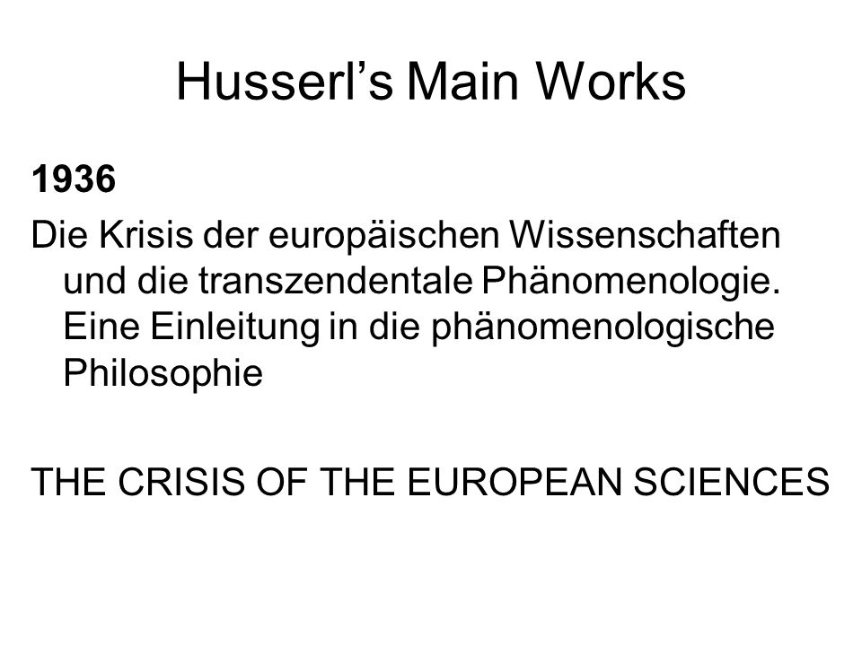 Husserls Main Works 1936 Die Krisis der europäischen Wissenschaften und die transzendentale Phänomenologie. Eine Einleitung in die phänomenologische P