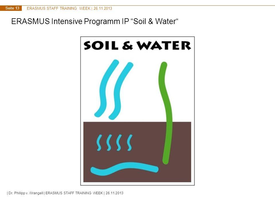 ERASMUS STAFF TRAINING WEEK | 26.11.2013 Seite 13 ERASMUS Intensive Programm IP Soil & Water | Dr. Philipp v. Wrangell | ERASMUS STAFF TRAINING WEEK |