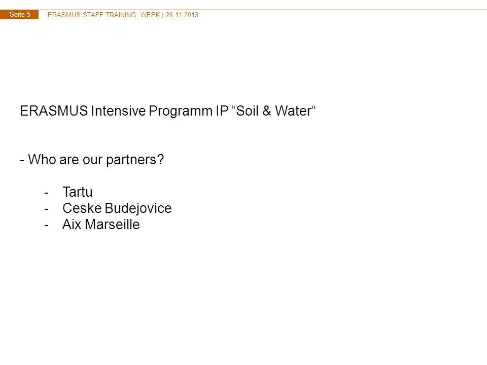 ERASMUS STAFF TRAINING WEEK | 26.11.2013 Seite 5 ERASMUS Intensive Programm IP Soil & Water - Who are our partners? -Tartu -Ceske Budejovice -Aix Mars