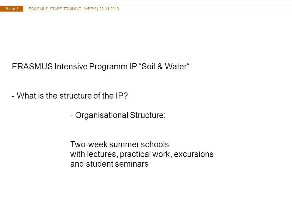 ERASMUS STAFF TRAINING WEEK | 26.11.2013 Seite 7 ERASMUS Intensive Programm IP Soil & Water - What is the structure of the IP? - Organisational Struct