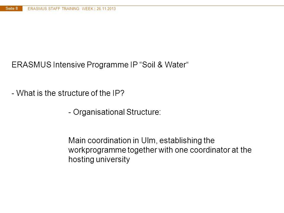 ERASMUS STAFF TRAINING WEEK | 26.11.2013 Seite 8 ERASMUS Intensive Programme IP Soil & Water - What is the structure of the IP? - Organisational Struc