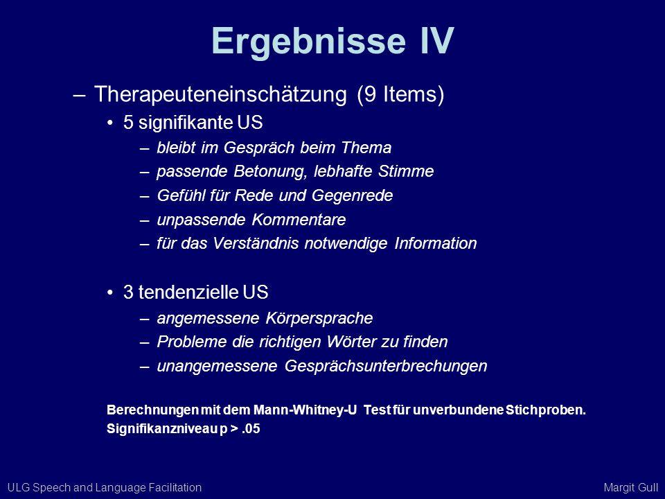 ULG Speech and Language Facilitation Margit Gull Ergebnisse IV –Therapeuteneinschätzung (9 Items) 5 signifikante US –bleibt im Gespräch beim Thema –pa