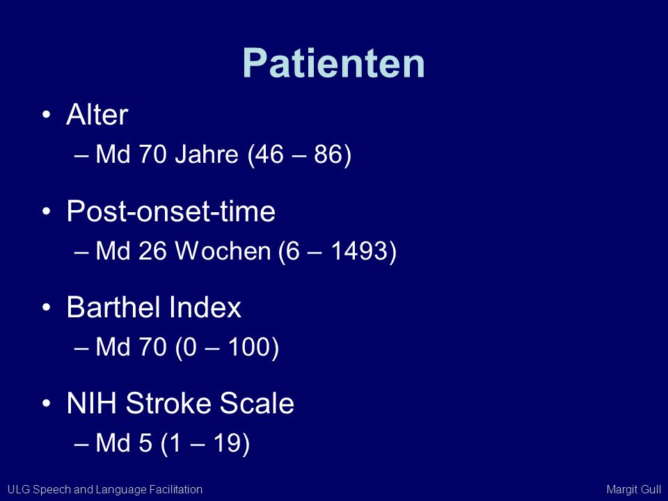 ULG Speech and Language Facilitation Margit Gull Patienten Alter –Md 70 Jahre (46 – 86) Post-onset-time –Md 26 Wochen (6 – 1493) Barthel Index –Md 70
