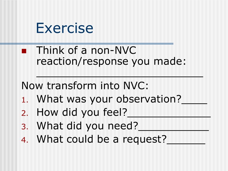 Think of a non-NVC reaction/response you made: __________________________ Now transform into NVC: 1. What was your observation?____ 2. How did you fee