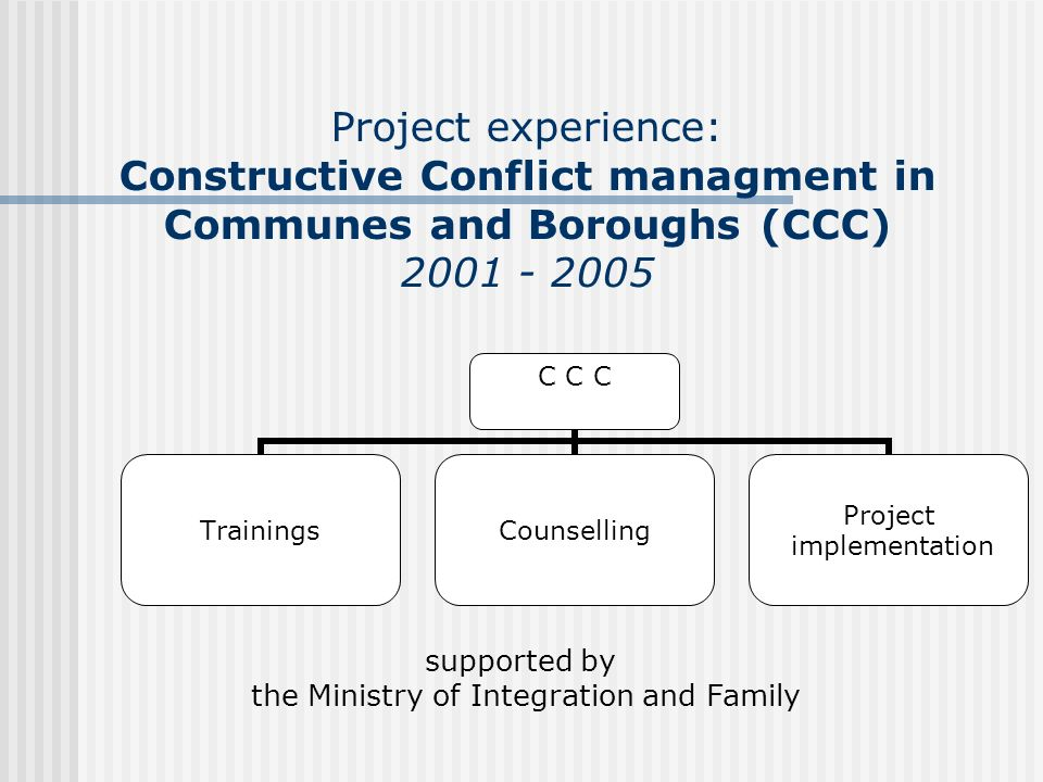 Project experience: Constructive Conflict managment in Communes and Boroughs (CCC) 2001 - 2005 supported by the Ministry of Integration and Family