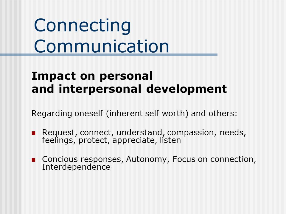 Connecting Communication Impact on personal and interpersonal development Regarding oneself (inherent self worth) and others: Request, connect, understand, compassion, needs, feelings, protect, appreciate, listen Concious responses, Autonomy, Focus on connection, Interdependence