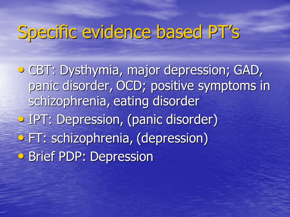 Specific evidence based PTs CBT: Dysthymia, major depression; GAD, panic disorder, OCD; positive symptoms in schizophrenia, eating disorder CBT: Dysthymia, major depression; GAD, panic disorder, OCD; positive symptoms in schizophrenia, eating disorder IPT: Depression, (panic disorder) IPT: Depression, (panic disorder) FT: schizophrenia, (depression) FT: schizophrenia, (depression) Brief PDP: Depression Brief PDP: Depression